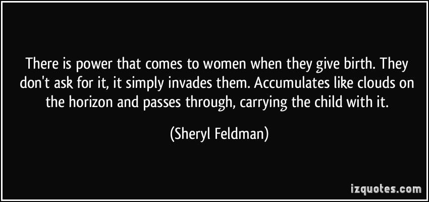 quote-there-is-power-that-comes-to-women-when-they-give-birth-they-don-t-ask-for-it-it-simply-invades-sheryl-feldman-299085